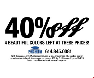40% off 4 Beautiful Colors Left at these prices!. With this coupon only. Must present coupon at time of purchase.Not valid on past or current contracted work. One coupon per person. 400 Sq. Ft. Minimum. Expires 10/4/19. Go to LocalFlavor.com for more coupons.