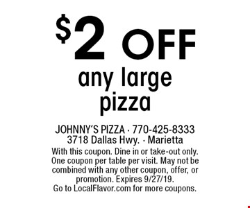 $2 off any large pizza. With this coupon. Dine in or take-out only. One coupon per table per visit. May not be combined with any other coupon, offer, or promotion. Expires 9/27/19. Go to LocalFlavor.com for more coupons.