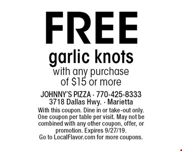Free garlic knots with any purchase of $15 or more. With this coupon. Dine in or take-out only. One coupon per table per visit. May not be combined with any other coupon, offer, or promotion. Expires 9/27/19. Go to LocalFlavor.com for more coupons.