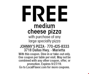 Free medium cheese pizza with purchase of any large specialty pizza. With this coupon. Dine in or take-out only. One coupon per table per visit. May not be combined with any other coupon, offer, or promotion. Expires 9/27/19. Go to LocalFlavor.com for more coupons.