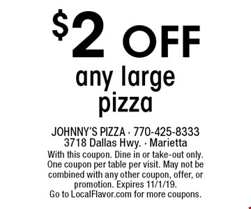 $2 off any large pizza. With this coupon. Dine in or take-out only. One coupon per table per visit. May not be combined with any other coupon, offer, or promotion. Expires 11/1/19. Go to LocalFlavor.com for more coupons.
