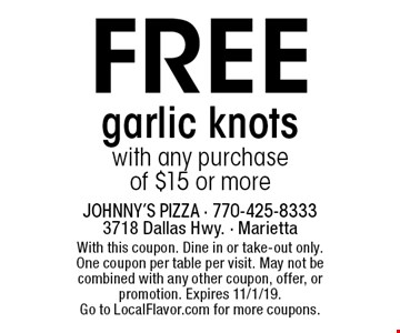 Free garlic knots with any purchase of $15 or more. With this coupon. Dine in or take-out only. One coupon per table per visit. May not be combined with any other coupon, offer, or promotion. Expires 11/1/19. Go to LocalFlavor.com for more coupons.