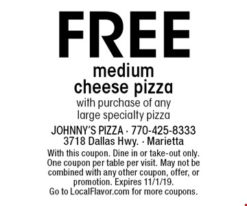 Free medium cheese pizza with purchase of any large specialty pizza. With this coupon. Dine in or take-out only. One coupon per table per visit. May not be combined with any other coupon, offer, or promotion. Expires 11/1/19. Go to LocalFlavor.com for more coupons.