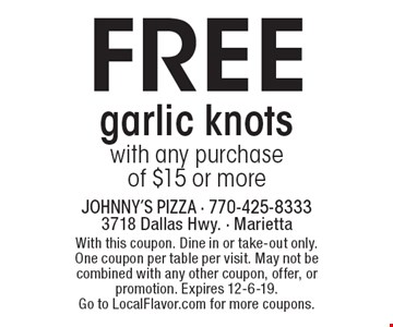 Free garlic knots with any purchase of $15 or more. With this coupon. Dine in or take-out only. One coupon per table per visit. May not be combined with any other coupon, offer, or promotion. Expires 12-6-19. Go to LocalFlavor.com for more coupons.