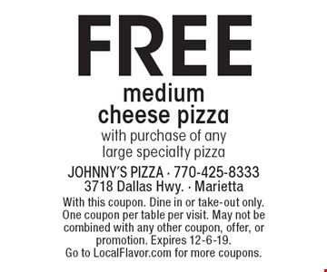 Free medium cheese pizza with purchase of any large specialty pizza. With this coupon. Dine in or take-out only. One coupon per table per visit. May not be combined with any other coupon, offer, or promotion. Expires 12-6-19. Go to LocalFlavor.com for more coupons.