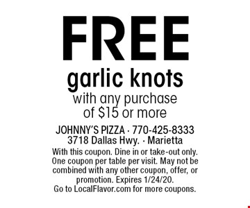 Free garlic knots with any purchase of $15 or more. With this coupon. Dine in or take-out only. One coupon per table per visit. May not be combined with any other coupon, offer, or promotion. Expires 1/24/20. Go to LocalFlavor.com for more coupons.