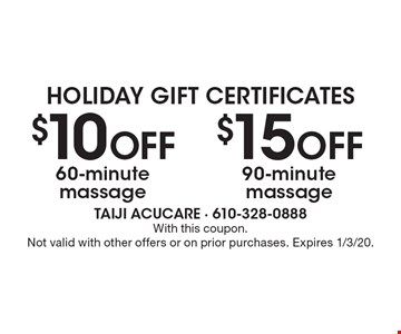 Holiday Gift Certificates $15 OFF 90-minute massage. $10 OFF 60-minute massage. With this coupon.Not valid with other offers or on prior purchases. Expires 1/3/20.