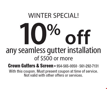 WINTER SPECIAL! 10% off any seamless gutter installation of $500 or more. With this coupon. Must present coupon at time of service. Not valid with other offers or services. Exp. 12/13/19