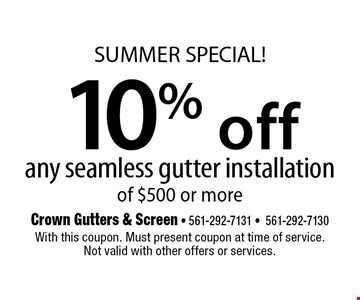SUMMER SPECIAL! 10% off any seamless gutter installation of $500 or more. With this coupon. Must present coupon at time of service. Not valid with other offers or services.