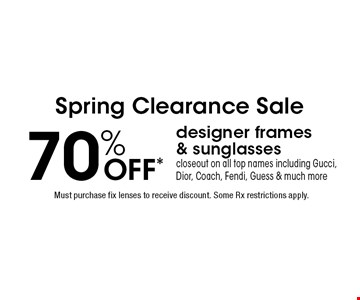 Spring Clearance Sale 70% OFF* designer frames & sunglasses. Closeout on all top names including Gucci, Dior, Coach, Fendi, Guess & much more. Must purchase fix lenses to receive discount. Some Rx restrictions apply. *Valid only at Cohen's Fashion Optical in Sunrise Mall. See store for details. Not valid with other offers, sales, vision plans or packages. Some Rx restrictions apply. Select frames with clear plastic single vision lenses. Must present offer prior to purchase. Expires 7/5/19.