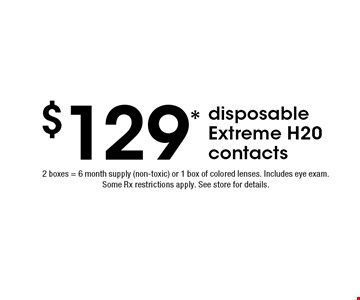 $129* disposable Extreme H20 contacts. 2 boxes = 6 month supply (non-toxic) or 1 box of colored lenses. Includes eye exam. Some Rx restrictions apply. See store for details. *Valid only at Cohen's Fashion Optical in Sunrise Mall. See store for details. Not valid with other offers, sales, vision plans or packages. Some Rx restrictions apply. Select frames with clear plastic single vision lenses. Must present offer prior to purchase. Expires 7/5/19.