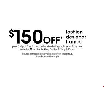 $150 off* fashion designer frames. Includes frames and single vision lenses from select group. Some Rx restrictions apply. plus 2nd pair free for you and a friend with purchase of Rx lenses excludes Maui Jim, Oakley, Cartier, Tiffany & Cazar . *Valid only at Cohen's Fashion Optical in Sunrise Mall. See store for details. Not valid with other offers, sales, vision plans or packages. Some Rx restrictions apply. Select frames with clear plastic single vision lenses. Must present offer prior to purchase. Expires 7/5/19.