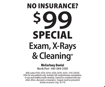 No insurance? $99 special Exam, X-Rays & Cleaning*. ADA codes 0150, 0274, 0210, 0330, 0220, 0230, 1110, D4355. Offer for new patients only. Includes full comprehensive examination, X-rays and healthy mouth cleaning. Cannot be combined with any other offers, discounts or insurance. Coupon must be presented at time of service. Exp. 9/1/19