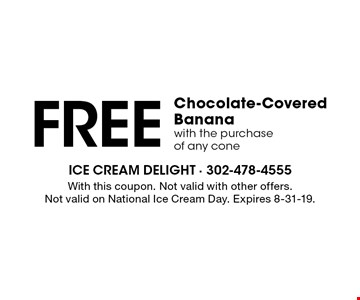 FREE Chocolate-Covered Banana with the purchase of any cone. With this coupon. Not valid with other offers. Not valid on National Ice Cream Day. Expires 8-31-19.