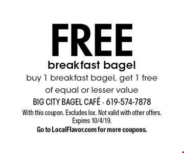 Free breakfast bagel. Buy 1 breakfast bagel, get 1 free of equal or lesser value. With this coupon. Excludes lox. Not valid with other offers. Expires 10/4/19. Go to LocalFlavor.com for more coupons.