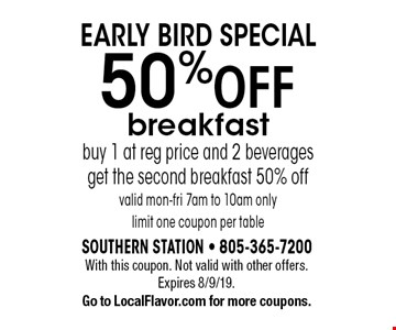 early bird special 50% Off breakfast buy 1 at reg price and 2 beverages get the second breakfast 50% off valid mon-fri 7am to 10am only limit one coupon per table. With this coupon. Not valid with other offers. Expires 8/9/19. Go to LocalFlavor.com for more coupons.