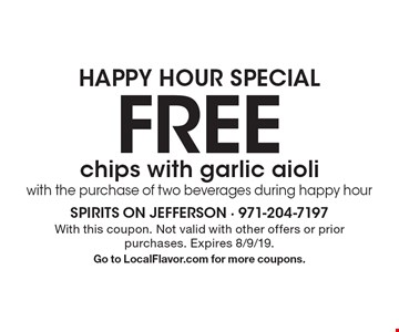 HAPPY HOUR SPECIAL FREE chips with garlic aioli with the purchase of two beverages during happy hour. With this coupon. Not valid with other offers or prior purchases. Expires 8/9/19. Go to LocalFlavor.com for more coupons.