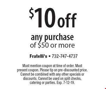 $10 off any purchase of $50 or more. Must mention coupon at time of order. Must present coupon. Please tip on pre-discounted price. Cannot be combined with any other specials or discounts. Cannot be used on split checks, catering or parties. Exp. 7-12-19.