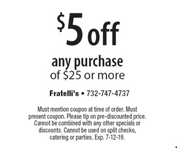 $5 off any purchase of $25 or more. Must mention coupon at time of order. Must present coupon. Please tip on pre-discounted price. Cannot be combined with any other specials or discounts. Cannot be used on split checks, catering or parties. Exp. 7-12-19.