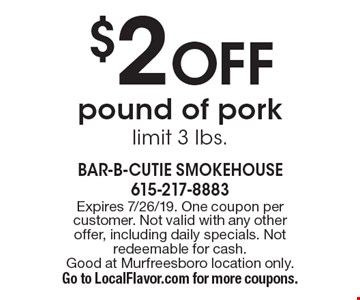 $2 OFF pound of pork limit 3 lbs.. Expires 7/26/19. One coupon per customer. Not valid with any other offer, including daily specials. Not redeemable for cash. Good at Murfreesboro location only. Go to LocalFlavor.com for more coupons.