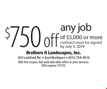 $750 off any job of $5,000 or more. Contract must be signed by July 5, 2019. With this coupon. Not valid with other offers or prior services. Offer expires 7/5/19.