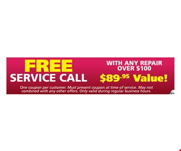 Free service call with any repair Over $100. One coupon per customer. Must present coupon at time of service. May not combined with any other offers. Only valid during regular business hours.