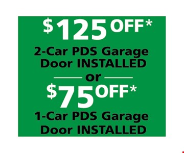$125 off 2-car PDS garage door installed or $75 off 1-car PDS Garage door installed. One coupon per customer. Must present coupon at time of service. May not combined with any other offers. Only valid during regular business hours.