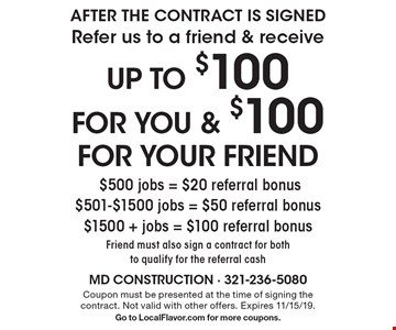 AFTER THE CONTRACT IS SIGNED Refer us to a friend & receive up to $100 for you & $100 for your friend $500 jobs = $20 referral bonus $501-$1500 jobs = $50 referral bonus $1500 + jobs = $100 referral bonus Friend must also sign a contract for both to qualify for the referral cash. Coupon must be presented at the time of signing the contract. Not valid with other offers. Expires 11/15/19. Go to LocalFlavor.com for more coupons.