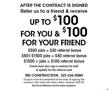 AFTER THE CONTRACT IS SIGNED Refer us to a friend & receive up to $100 for you & $100 for your friend $500 jobs = $20 referral bonus $501-$1500 jobs = $50 referral bonus $1500 + jobs = $100 referral bonus Friend must also sign a contract for both to qualify for the referral cash. Coupon must be presented at the time of signing the contract. Not valid with other offers. Expires 12/6/19. Go to LocalFlavor.com for more coupons.