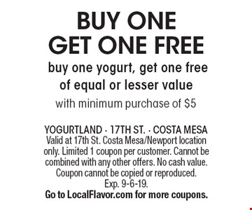 Buy one get one free yogurt. Buy one yogurt, get one free of equal or lesser value with minimum purchase of $5. Valid at 17th St. Costa Mesa/Newport location only. Limited 1 coupon per customer. Cannot be combined with any other offers. No cash value. Coupon cannot be copied or reproduced. Exp. 9-6-19. Go to LocalFlavor.com for more coupons.