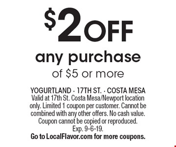 $2 off any purchase of $5 or more. Valid at 17th St. Costa Mesa/Newport location only. Limited 1 coupon per customer. Cannot be combined with any other offers. No cash value. Coupon cannot be copied or reproduced.Exp. 9-6-19. Go to LocalFlavor.com for more coupons.