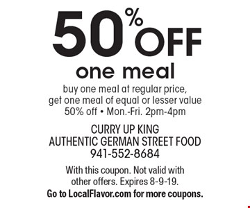 50% OFF one meal. Buy one meal at regular price, get one meal of equal or lesser value 50% off - Mon.-Fri. 2pm-4pm. With this coupon. Not valid with other offers. Expires 8-9-19. Go to LocalFlavor.com for more coupons.