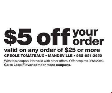 $5 off your order valid on any order of $25 or more. With this coupon. Not valid with other offers. Offer expires 9/13/2019.Go to LocalFlavor.com for more coupons.
