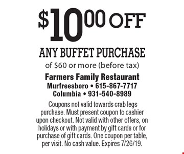 $10.00 off Any Buffet Purchase of $60 or more (before tax). Coupons not valid towards crab legs purchase. Must present coupon to cashier upon checkout. Not valid with other offers, on holidays or with payment by gift cards or for purchase of gift cards. One coupon per table, per visit. No cash value. Expires 7/26/19.