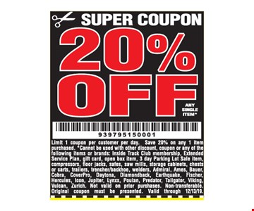 20% off any single item. Limit 1 coupon per customer per day. Save 20% on any 1 item purchased. *Cannot be used with other discount, coupon or any of the following items or brands: Inside Track Club membership, Extended Service Plan, gift card, open box item, 3 day Parking Lot Sale item,compressors, fl oor jacks, safes, saw mills, storage cabinets, chests or carts, trailers, trencher/backhoe, welders, Admiral, Ames, Bauer,Cobra, CoverPro, Daytona,Diamondback, Earthquake, Fischer,Hercules, Icon, Jupiter, Lynxx, Poulan, Predator, Tailgator, Viking, Vulcan, Zurich. Not valid on prior purchases. Non-transferable. Original coupon must be presented. Valid through 12/31/19