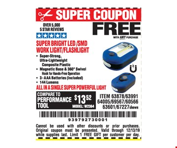 Free with any purchase. Super bright led /smd work light/flashlight. Cannot be used with other discounts or prior purchases. Original coupon must be presented. Valid through12/31/19 while supplies last. Limit 1 FREE GIFT per customer per day.