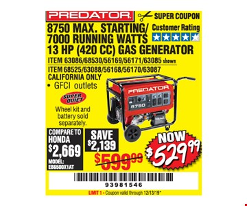 Predator 8750 max. Starting/ 7000 running watts 13 hp (420 cc) gas generator. Now $529.99. LIMIT 1 - Coupon valid through12/31/19