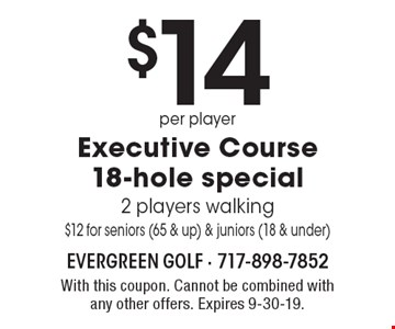 $14 per player Executive Course 18-hole special 2 players walking $12 for seniors (65 & up) & juniors (18 & under). With this coupon. Cannot be combined with any other offers. Expires 9-30-19.