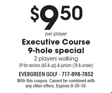 $9.50 per player Executive Course 9-hole special 2 players walking $9 for seniors (65 & up) & juniors (18 & under). With this coupon. Cannot be combined with any other offers. Expires 9-30-19.