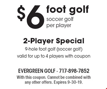 $6 2-Player Special 9-hole foot golf (soccer golf) valid for up to 4 players with coupon foot golf soccer golf per player. With this coupon. Cannot be combined with any other offers. Expires 9-30-19.