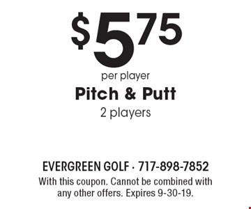$5.75 per player Pitch & Putt 2 players. With this coupon. Cannot be combined with any other offers. Expires 9-30-19.