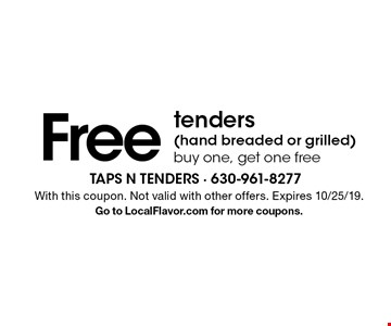 Free tenders (hand breaded or grilled). Buy one, get one free. With this coupon. Not valid with other offers. Expires 10/25/19. Go to LocalFlavor.com for more coupons.