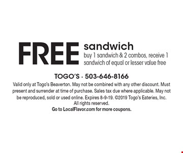 Free sandwich. Buy 1 sandwich & 2 combos, receive 1 sandwich of equal or lesser value free. Valid only at Togo's Beaverton. May not be combined with any other discount. Must present and surrender at time of purchase. Sales tax due where applicable. May not be reproduced, sold or used online. Expires 8-9-19. 2019 Togo's Eateries, Inc. All rights reserved. Go to LocalFlavor.com for more coupons.