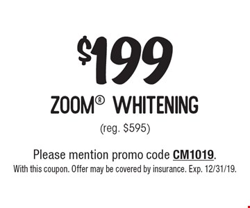 $199 zoom whitening (reg. $595). Please mention promo code CM1019. With this coupon. Offer may be covered by insurance. Exp. 12/31/19.
