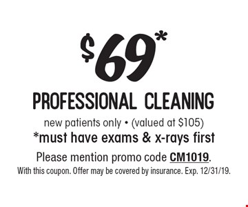 $69* professional cleaning new patients only - (valued at $105) *must have exams & x-rays first. Please mention promo code CM1019. With this coupon. Offer may be covered by insurance. Exp. 12/31/19.