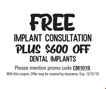 Free implant consultation plus $600 off dental implants. Please mention promo code CM1019. With this coupon. Offer may be covered by insurance. Exp. 12/31/19.