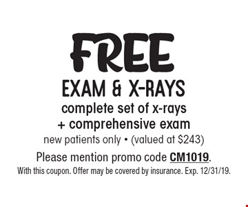 Free exam & x-rays complete set of x-rays + comprehensive exam new patients only - (valued at $243). Please mention promo code CM1019. With this coupon. Offer may be covered by insurance. Exp. 12/31/19.