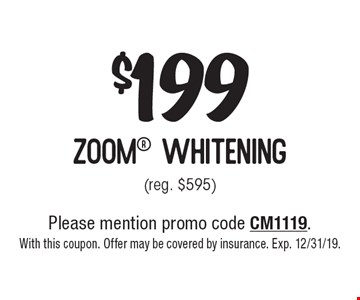 $199 zoom whitening (reg. $595). Please mention promo code CM1119. With this coupon. Offer may be covered by insurance. Exp. 12/31/19.