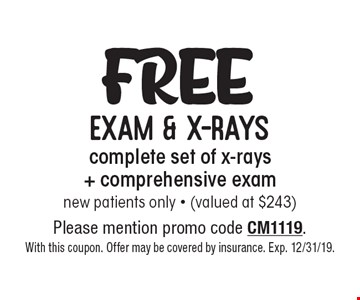 Free exam & x-rays complete set of x-rays + comprehensive exam new patients only - (valued at $243). Please mention promo code CM1119. With this coupon. Offer may be covered by insurance. Exp. 12/31/19.