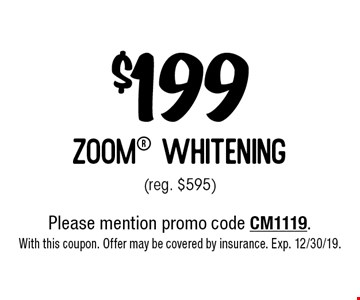 $199 zoom whitening (reg. $595). Please mention promo code CM1119. With this coupon. Offer may be covered by insurance. Exp. 12/30/19.